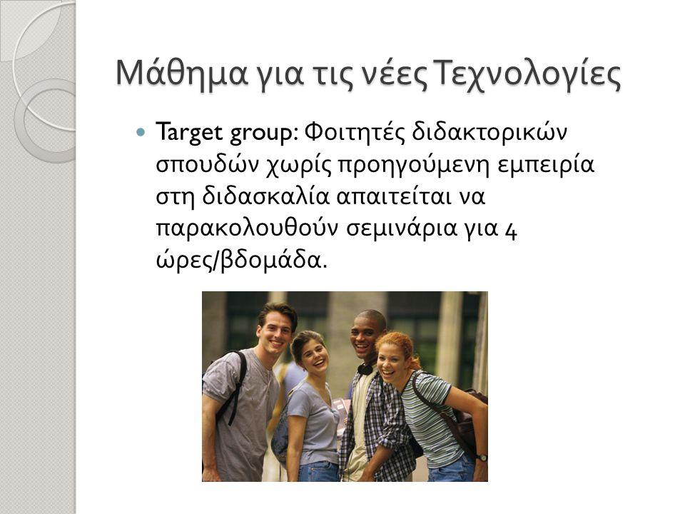 Μάθημα για τις νέες Τεχνολογίες  Target group: Φοιτητές διδακτορικών σπουδών χωρίς προηγούμενη εμπειρία στη διδασκαλία απαιτείται να παρακολουθούν σεμινάρια για 4 ώρες / βδομάδα.