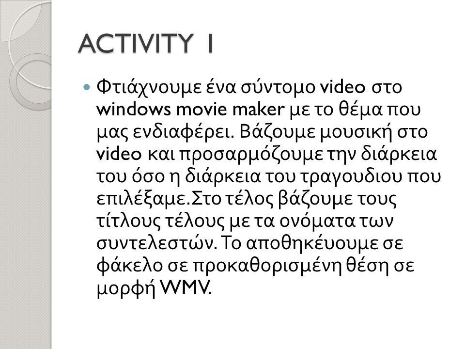 ACTIVITY 1  Φτιάχνουμε ένα σύντομο video στο windows movie maker με το θέμα που μας ενδιαφέρει.
