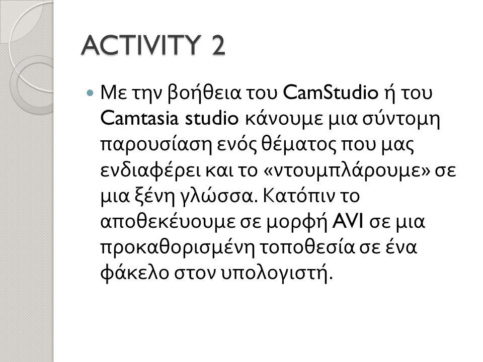 ACTIVITY 2  Με την βοήθεια του CamStudio ή του Camtasia studio κάνουμε μια σύντομη παρουσίαση ενός θέματος που μας ενδιαφέρει και το « ντουμπλάρουμε » σε μια ξένη γλώσσα.