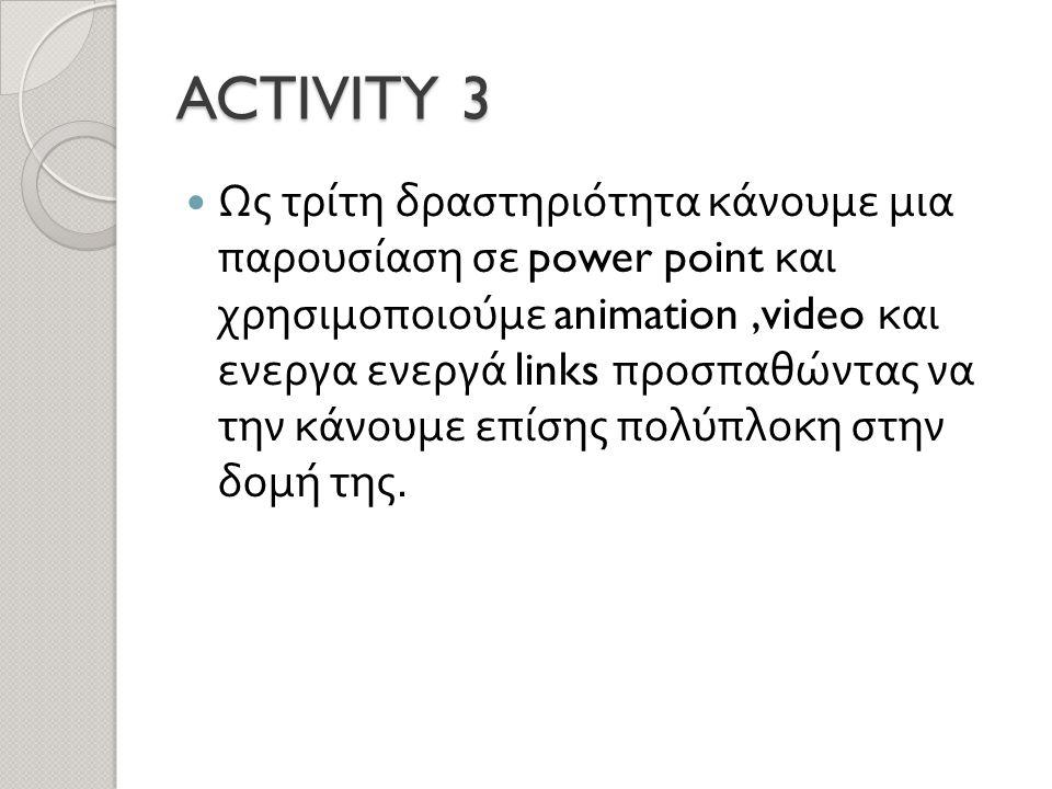 ACTIVITY 3  Ως τρίτη δραστηριότητα κάνουμε μια παρουσίαση σε power point και χρησιμοποιούμε animation,video και ενεργα ενεργά links προσπαθώντας να την κάνουμε επίσης πολύπλοκη στην δομή της.