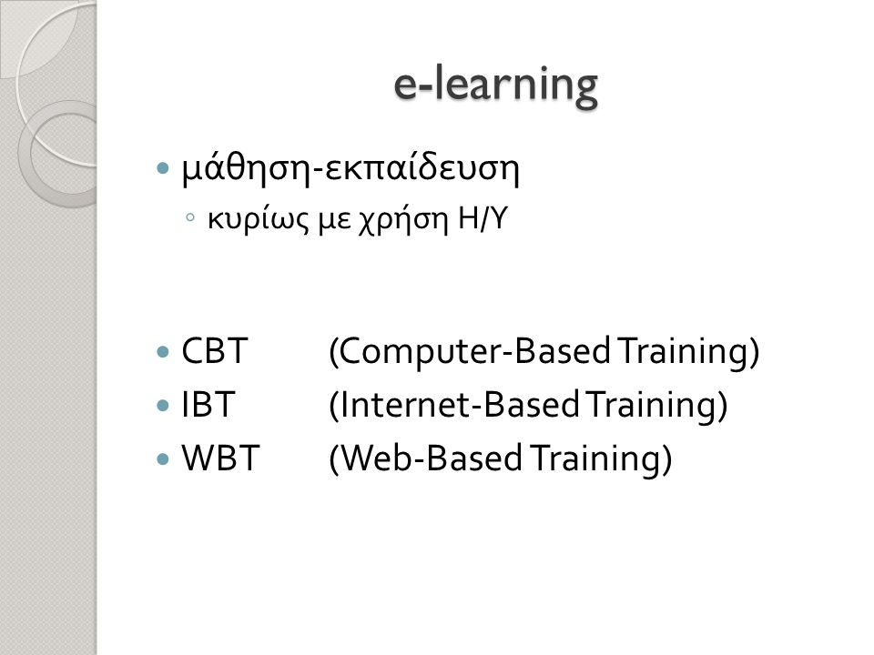e-learning  μάθηση - εκπαίδευση ◦ κυρίως με χρήση Η / Υ  CBT (Computer-Based Training)  IBT (Internet-Based Training)  WBT (Web-Based Training)