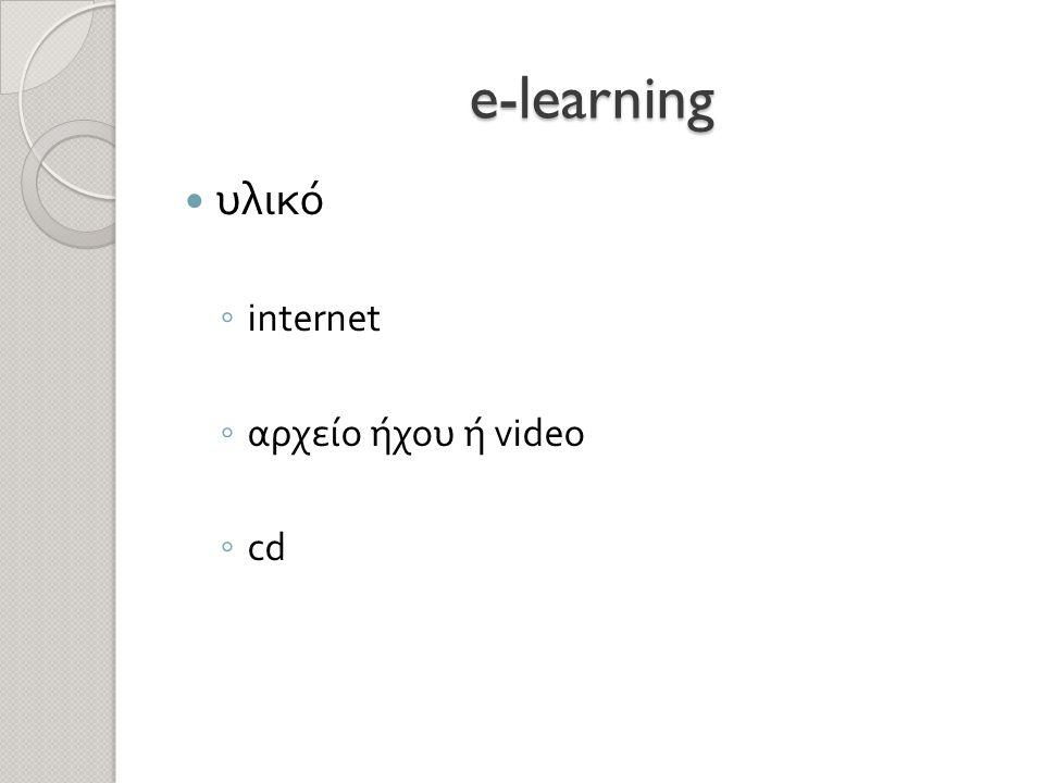 e-learning  υλικό ◦ internet ◦ αρχείο ήχου ή video ◦ cd