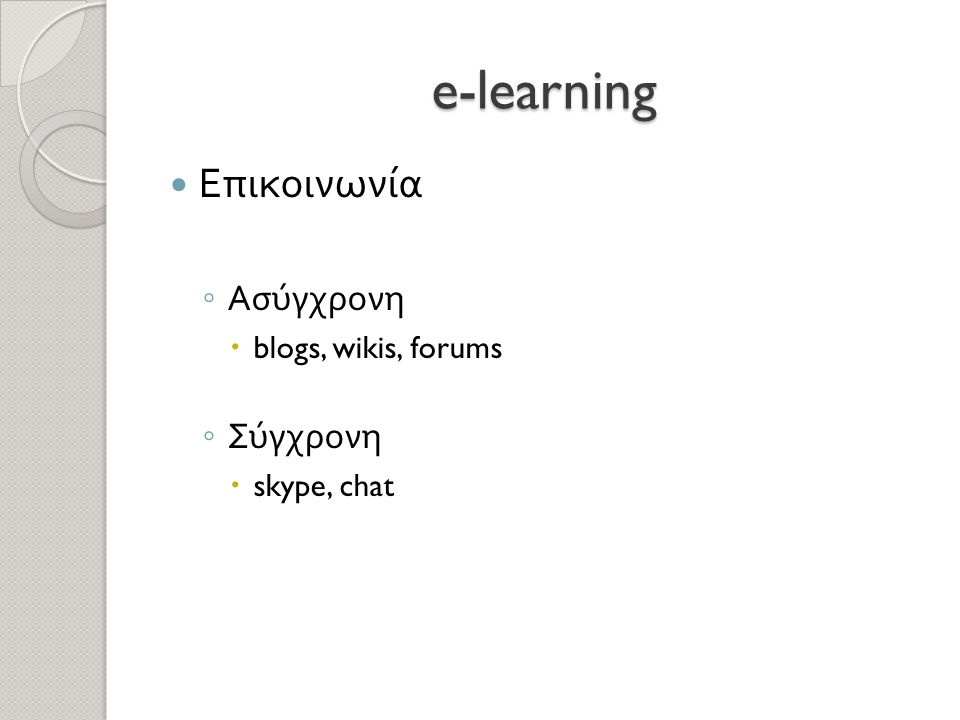 e-learning  Επικοινωνία ◦ Ασύγχρονη  blogs, wikis, forums ◦ Σύγχρονη  skype, chat