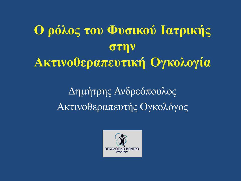 Ο ρόλος του Φυσικού Ιατρικής στην Ακτινοθεραπευτική Ογκολογία Δημήτρης Ανδρεόπουλος Ακτινοθεραπευτής Ογκολόγος