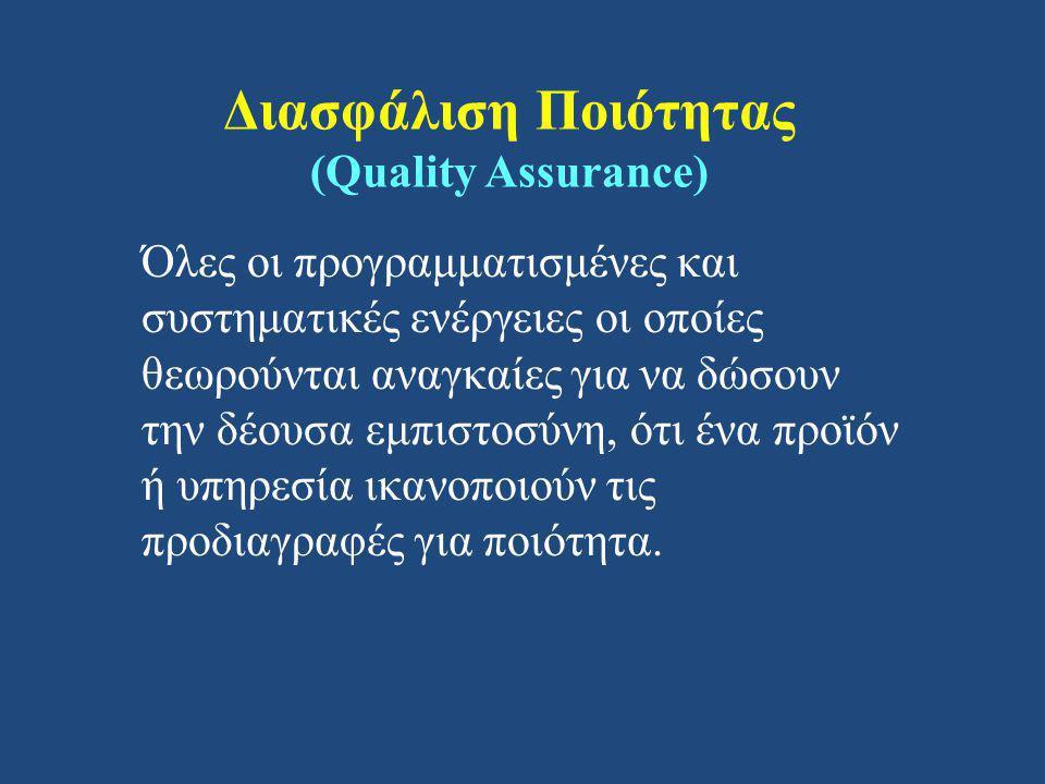 Διασφάλιση Ποιότητας (Quality Assurance) Όλες οι προγραμματισμένες και συστηματικές ενέργειες οι οποίες θεωρούνται αναγκαίες για να δώσουν την δέουσα εμπιστοσύνη, ότι ένα προϊόν ή υπηρεσία ικανοποιούν τις προδιαγραφές για ποιότητα.