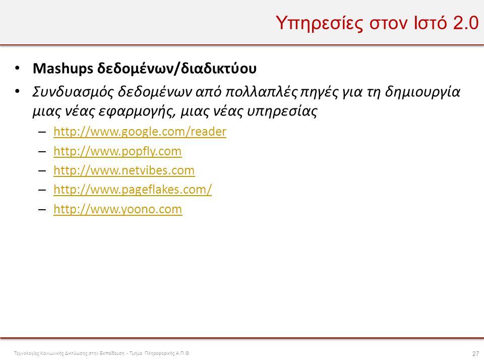 Υπηρεσίες στον Ιστό 2.0 • Mashups δεδομένων/διαδικτύου • Συνδυασμός δεδομένων από πολλαπλές πηγές για τη δημιουργία μιας νέας εφαρμογής, μιας νέας υπη