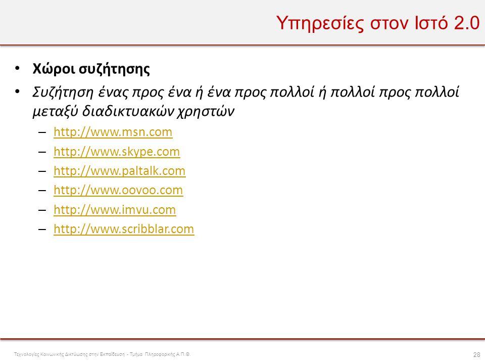 Υπηρεσίες στον Ιστό 2.0 • Χώροι συζήτησης • Συζήτηση ένας προς ένα ή ένα προς πολλοί ή πολλοί προς πολλοί μεταξύ διαδικτυακών χρηστών – http://www.msn