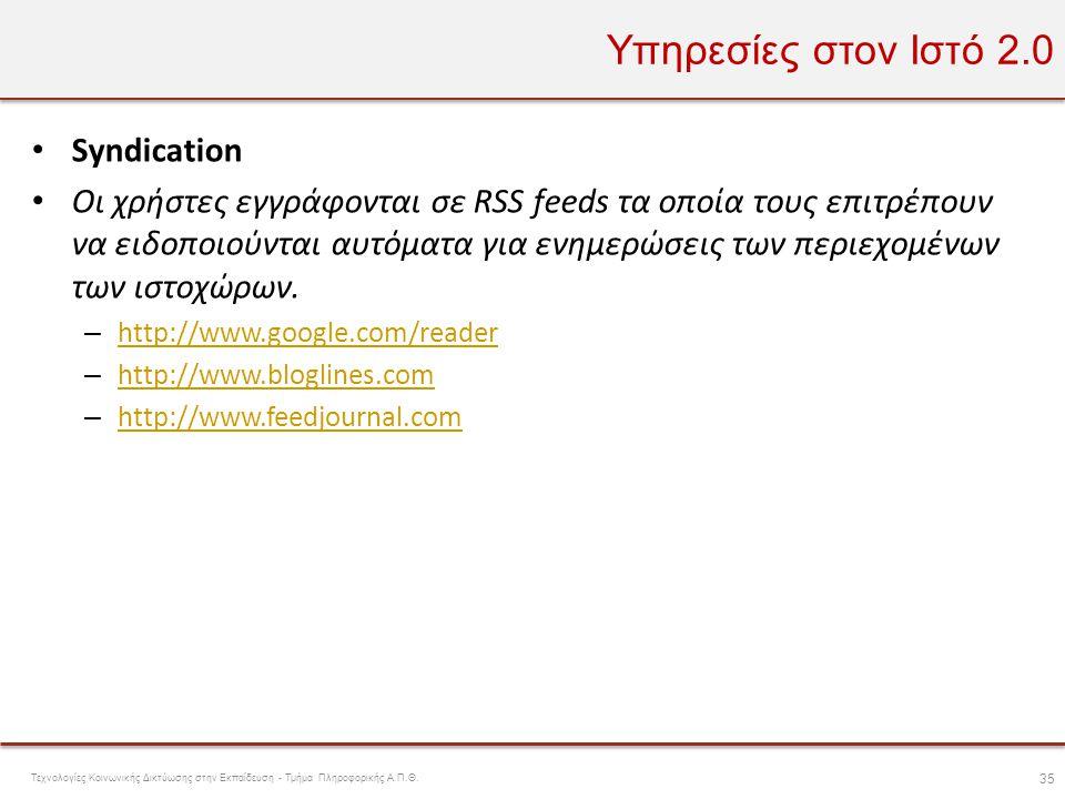 Υπηρεσίες στον Ιστό 2.0 • Syndication • Οι χρήστες εγγράφονται σε RSS feeds τα οποία τους επιτρέπουν να ειδοποιούνται αυτόματα για ενημερώσεις των περ
