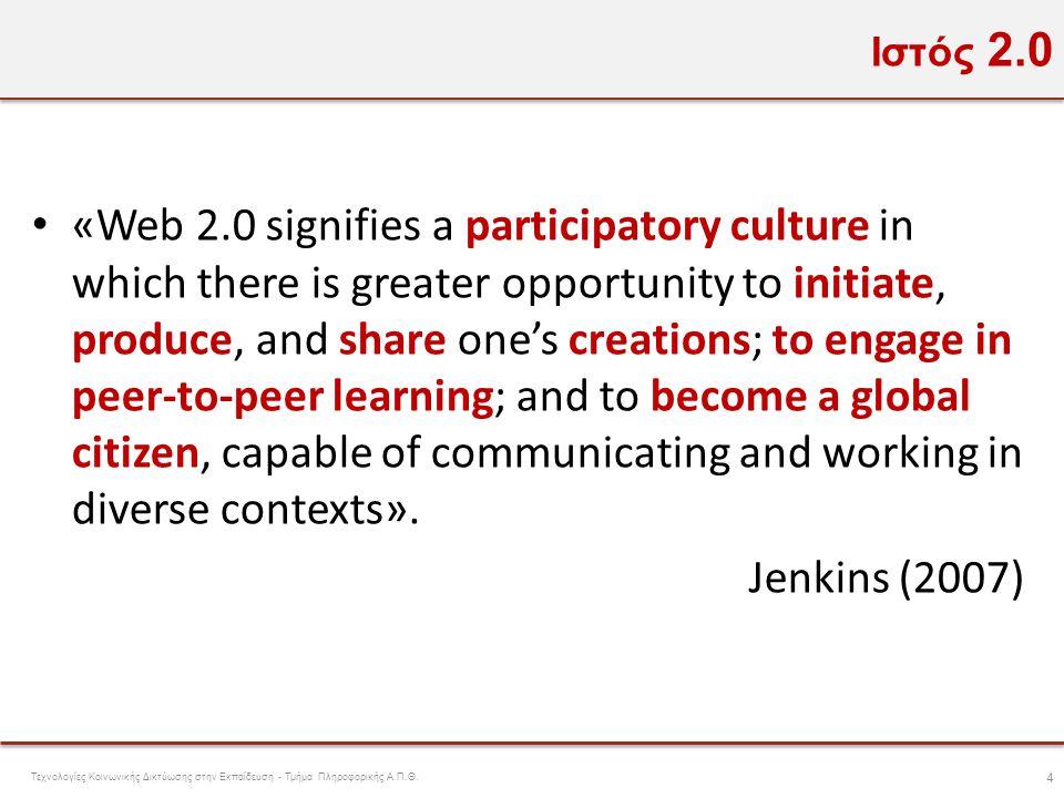 Ιστός 2.0 • «Web 2.0 signifies a participatory culture in which there is greater opportunity to initiate, produce, and share one's creations; to engag