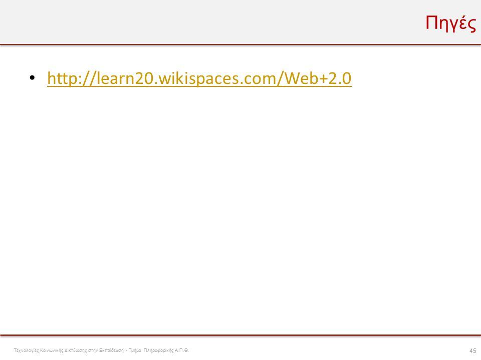 Πηγές • http://learn20.wikispaces.com/Web+2.0 http://learn20.wikispaces.com/Web+2.0 45 Τεχνολογίες Κοινωνικής Δικτύωσης στην Εκπαίδευση - Τμήμα Πληροφ