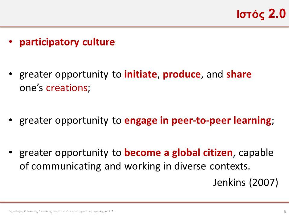 Ιστός 2.0 • participatory culture • greater opportunity to initiate, produce, and share one's creations; • greater opportunity to engage in peer-to-pe