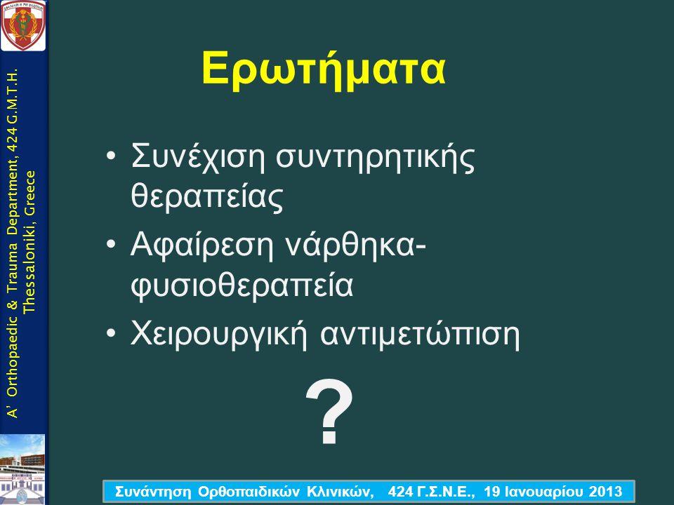 Ερωτήματα •Συνέχιση συντηρητικής θεραπείας •Αφαίρεση νάρθηκα- φυσιοθεραπεία •Χειρουργική αντιμετώπιση Συνάντηση Ορθοπαιδικών Κλινικών, 424 Γ.Σ.Ν.Ε., 1