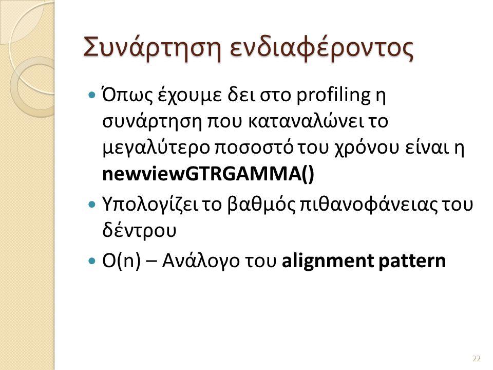 Συνάρτηση ενδιαφέροντος  Όπως έχουμε δει στο profiling η συνάρτηση που καταναλώνει το μεγαλύτερο ποσοστό του χρόνου είναι η newviewGTRGAMMA()  Υπολογίζει το βαθμός πιθανοφάνειας του δέντρου  Ο(n) – Ανάλογο του alignment pattern 22