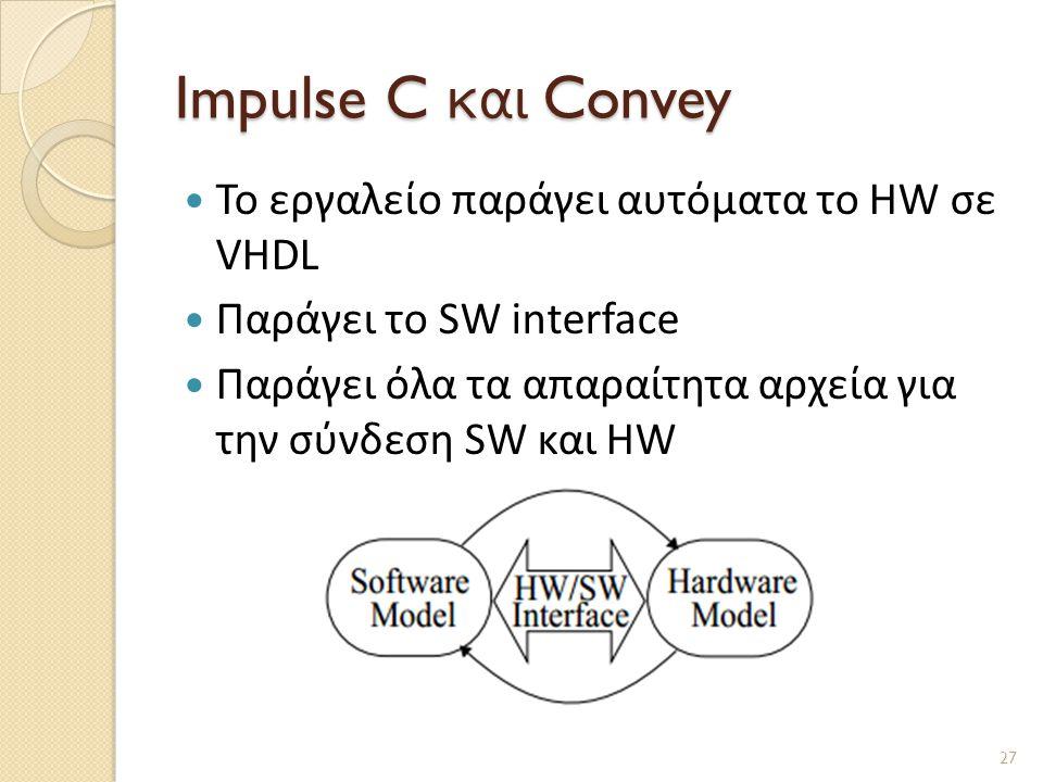 Impulse C και Convey  Το εργαλείο παράγει αυτόματα το HW σε VHDL  Παράγει τo SW interface  Παράγει όλα τα απαραίτητα αρχεία για την σύνδεση SW και HW 27