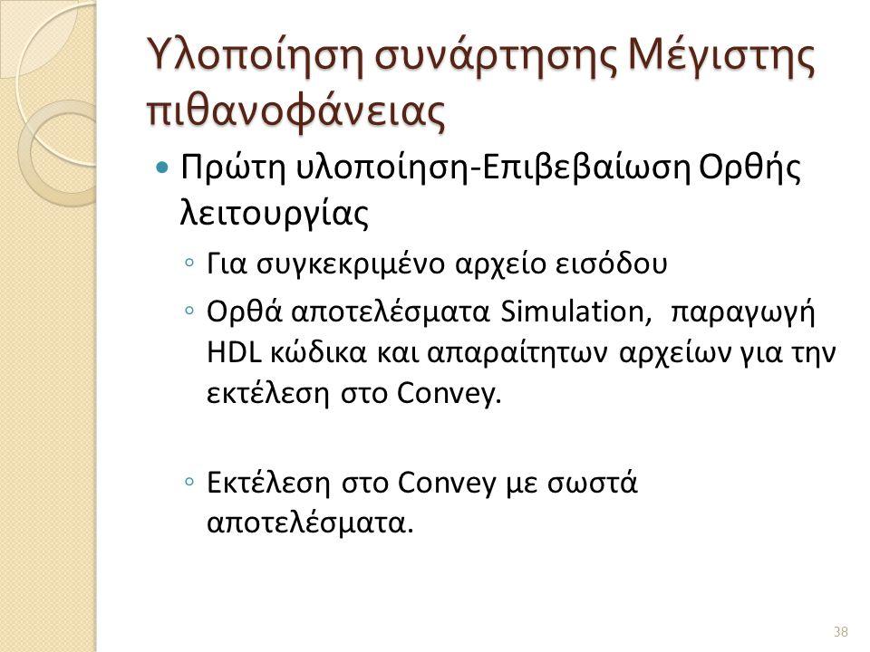 Υλοποίηση συνάρτησης Μέγιστης πιθανοφάνειας  Πρώτη υλοποίηση-Επιβεβαίωση Ορθής λειτουργίας ◦ Για συγκεκριμένο αρχείο εισόδου ◦ Ορθά αποτελέσματα Simulation, παραγωγή HDL κώδικα και απαραίτητων αρχείων για την εκτέλεση στο Convey.