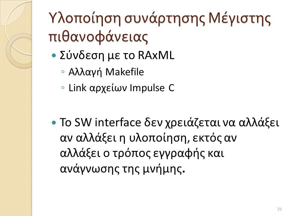 Υλοποίηση συνάρτησης Μέγιστης πιθανοφάνειας  Σύνδεση με το RAxML ◦ Αλλαγή Makefile ◦ Link αρχείων Impulse C  Το SW interface δεν χρειάζεται να αλλάξει αν αλλάξει η υλοποίηση, εκτός αν αλλάξει ο τρόπος εγγραφής και ανάγνωσης της μνήμης.
