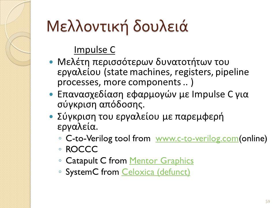 Μελλοντική δουλειά Impulse C  Μελέτη περισσότερων δυνατοτήτων του εργαλείου (state machines, registers, pipeline processes, more components..