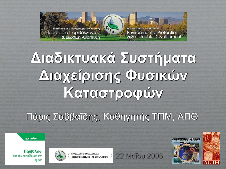Διαδικτυακά Συστήματα Διαχείρισης Φυσικών Καταστροφών Πάρις Σαββαΐδης, Καθηγητής ΤΠΜ, ΑΠΘ 22 Μαΐου 2008