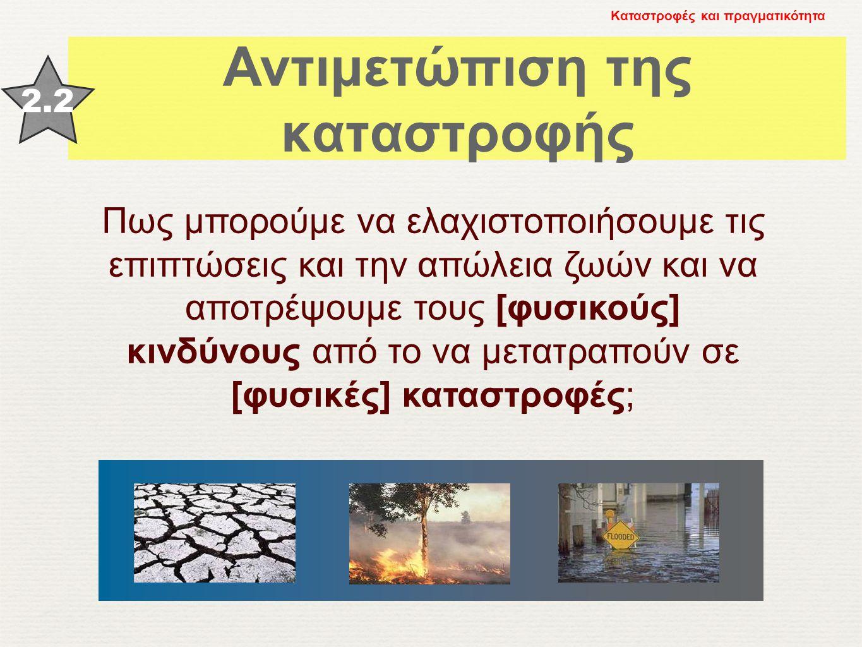 Αντιμετώπιση της καταστροφής 2.2 Καταστροφές και πραγματικότητα Πως μπορούμε να ελαχιστοποιήσουμε τις επιπτώσεις και την απώλεια ζωών και να αποτρέψου