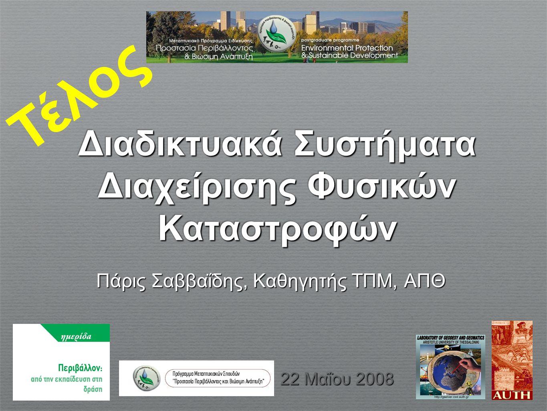 Διαδικτυακά Συστήματα Διαχείρισης Φυσικών Καταστροφών Τέλος Πάρις Σαββαΐδης, Καθηγητής ΤΠΜ, ΑΠΘ 22 Μαΐου 2008