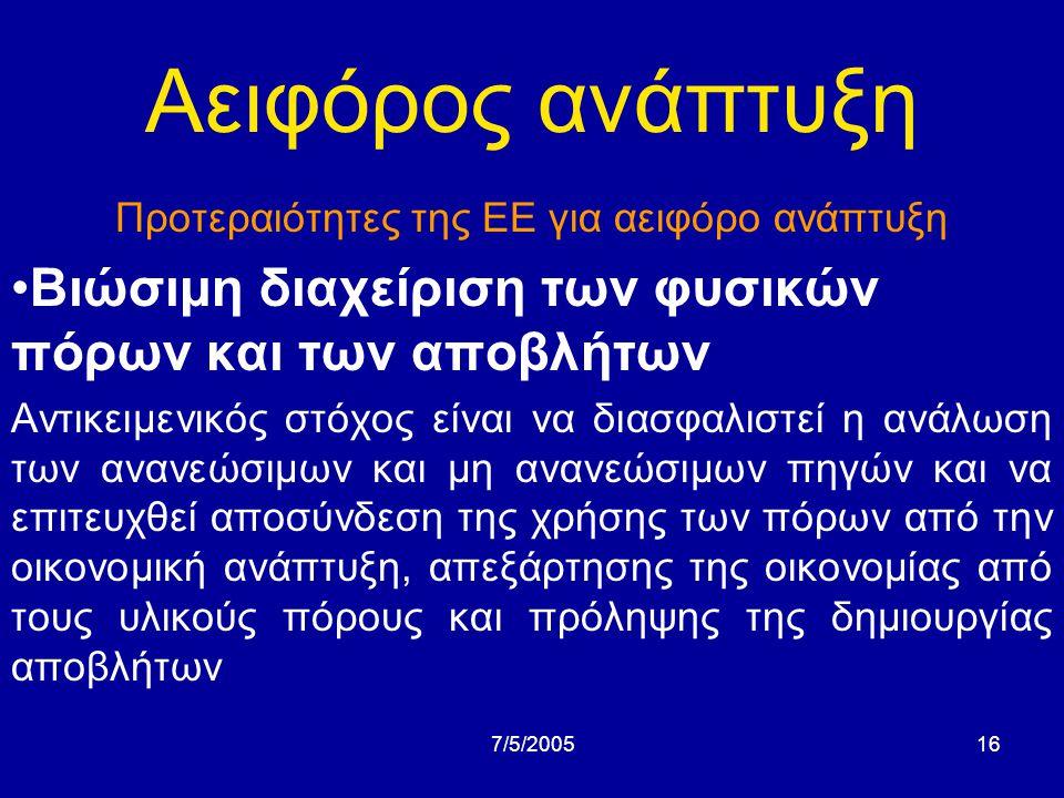 7/5/200515 Αειφόρος ανάπτυξη Προτεραιότητες της ΕΕ για αειφόρο ανάπτυξη •περιβάλλον και υγεία Αντικειμενικός στόχος είναι να επιτευχθεί μια ποιότητα περιβάλλοντος όπου τα επίπεδα των ανθρωπογενών ρυπαντών,συμπεριλαμβανομένων των διαφόρων τύπων ακτινοβολιών, να μην προκαλούν σημαντικές επιπτώσεις ή κινδύνους για την ανθρώπινη υγεία.