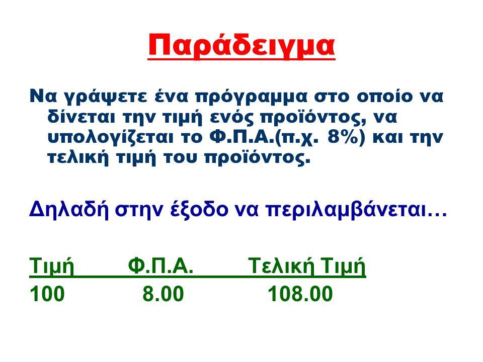 Παράδειγμα Να γράψετε ένα πρόγραμμα στο οποίο να δίνεται την τιμή ενός προϊόντος, να υπολογίζεται το Φ.Π.Α.(π.χ. 8%) και την τελική τιμή του προϊόντος