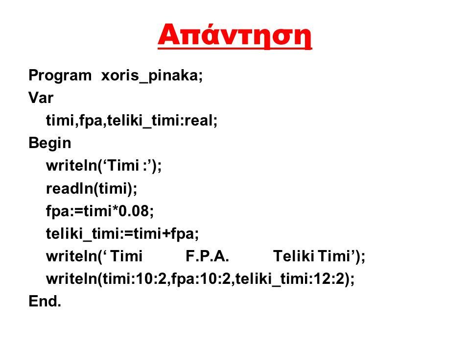 Απάντηση Program xoris_pinaka; Var timi,fpa,teliki_timi:real; Begin writeln('Timi :'); readln(timi); fpa:=timi*0.08; teliki_timi:=timi+fpa; writeln('