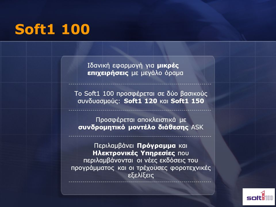 Soft1 100 Διαχείριση Αποθήκης Αποθεμάτων Διαχείριση Πελατών & Προμηθευτών Πωλήσεις & Παραγγελιοληψία Διαχείριση Λιανικής – Retail Αγορές & Παραγγελιοδοσία Εισπράξεις, Πληρωμές Διαχείριση Αξιόγραφων Ειδικές Συναλλαγές & Χρεοπιστώσεις Οριζόμενα ευρετήρια QlikView Analyzer Διαχείριση Αποθήκης Αποθεμάτων Εναλλακτικά –Αντίστοιχα Είδη Διαχείριση Πελατών & Προμηθευτών Πωλήσεις και Παραγγελιοληψία Διαχείριση Λιανικής – Retail Αγορές και Παραγγελιοδοσία Εισπράξεις, Πληρωμές Διαχείριση Αξιόγραφων Ειδικές Συναλλαγές & Χρεοπιστώσεις Διαχείριση Πιστωτικών Καρτών Αντιστοιχήσεις–Open Item Παρακολούθηση Πωλητών - Εισπρακτόρων Οριζόμενα ευρετήρια QlikView Analyzer Λογιστικές Ενότητες Ενότητες για ειδικά θέματα Αποθήκης Ενότητες για Υποκαταστήματα & Λιανική Ενότητες για Παροχή Υπηρεσιών Ενότητα Μισθοδοσίας Reporting Tools Δυνατότητες Customization User facilities Δυνατότητες Multilingual Soft1 120Soft1 150 Πρόσθετες Ενότητες