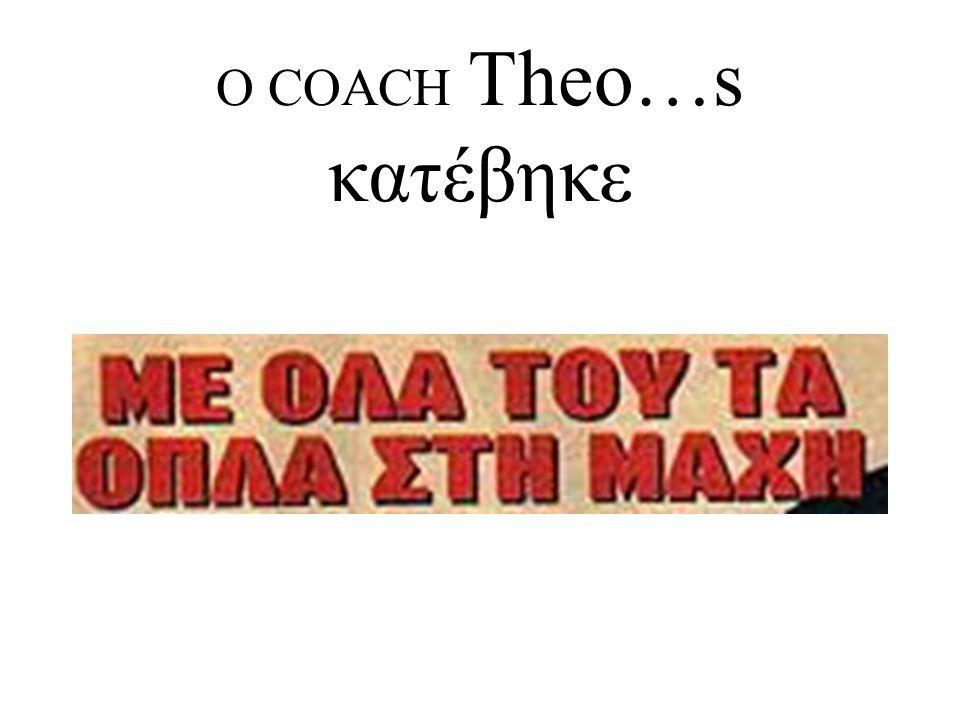 Ο COACH Theo…s κατέβηκε