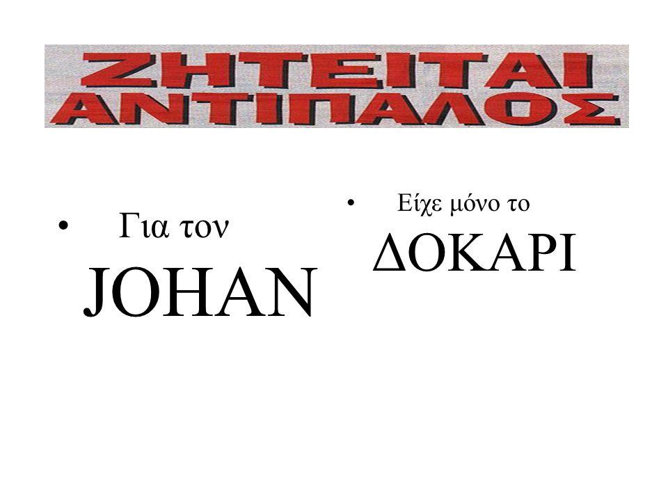 • Είχε μόνο το ΔΟΚΑΡΙ • Για τον JOHAN