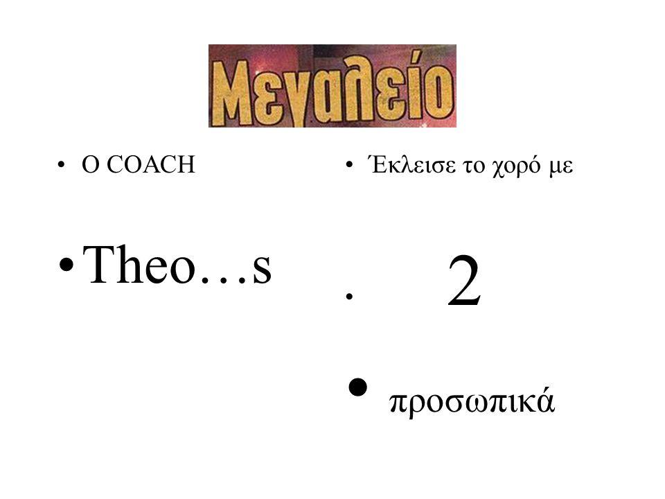 •Έκλεισε το χορό με • 2 • προσωπικά •Ο COACH •Theo…s