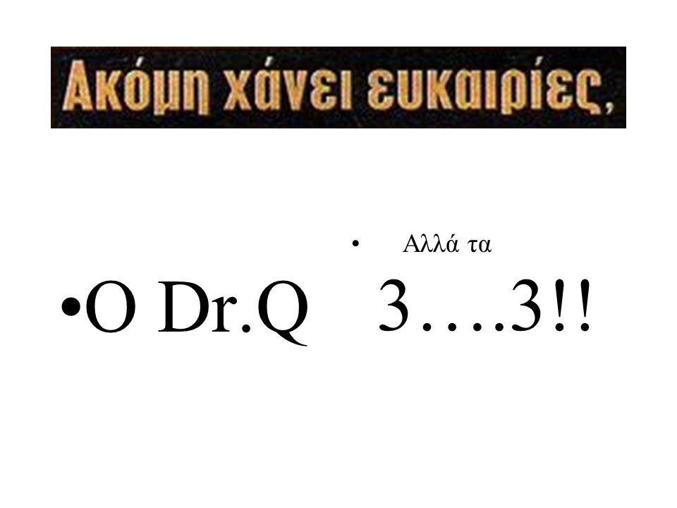 •O Dr.Q • Αλλά τα 3….3!!