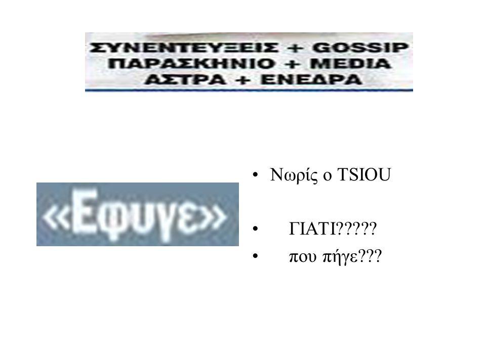 •Νωρίς ο TSIOU • ΓΙΑΤΙ????? • που πήγε???