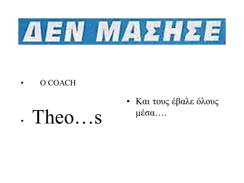 •Και τους έβαλε όλους μέσα…. • O COACH • Theo…s
