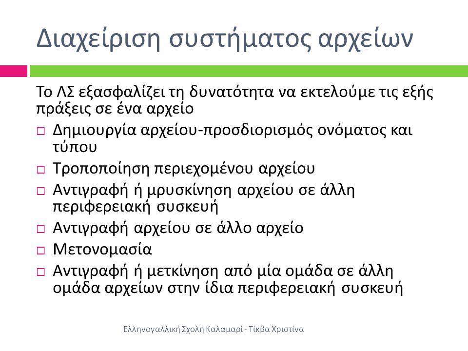 Διαχείριση συστήματος αρχείων Ελληνογαλλική Σχολή Καλαμαρί - Τίκβα Χριστίνα Το ΛΣ εξασφαλίζει τη δυνατότητα να εκτελούμε τις εξής πράξεις σε ένα αρχείο  Δημιουργία αρχείου - προσδιορισμός ονόματος και τύπου  Τροποποίηση περιεχομένου αρχείου  Αντιγραφή ή μρυσκίνηση αρχείου σε άλλη περιφερειακή συσκευή  Αντιγραφή αρχείου σε άλλο αρχείο  Μετονομασία  Αντιγραφή ή μετκίνηση από μία ομάδα σε άλλη ομάδα αρχείων στην ίδια περιφερειακή συσκευή