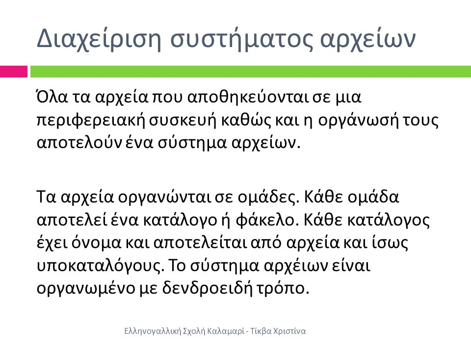 Διαχείριση συστήματος αρχείων Ελληνογαλλική Σχολή Καλαμαρί - Τίκβα Χριστίνα Όλα τα αρχεία που αποθηκεύονται σε μια περιφερειακή συσκευή καθώς και η οργάνωσή τους αποτελούν ένα σύστημα αρχείων.