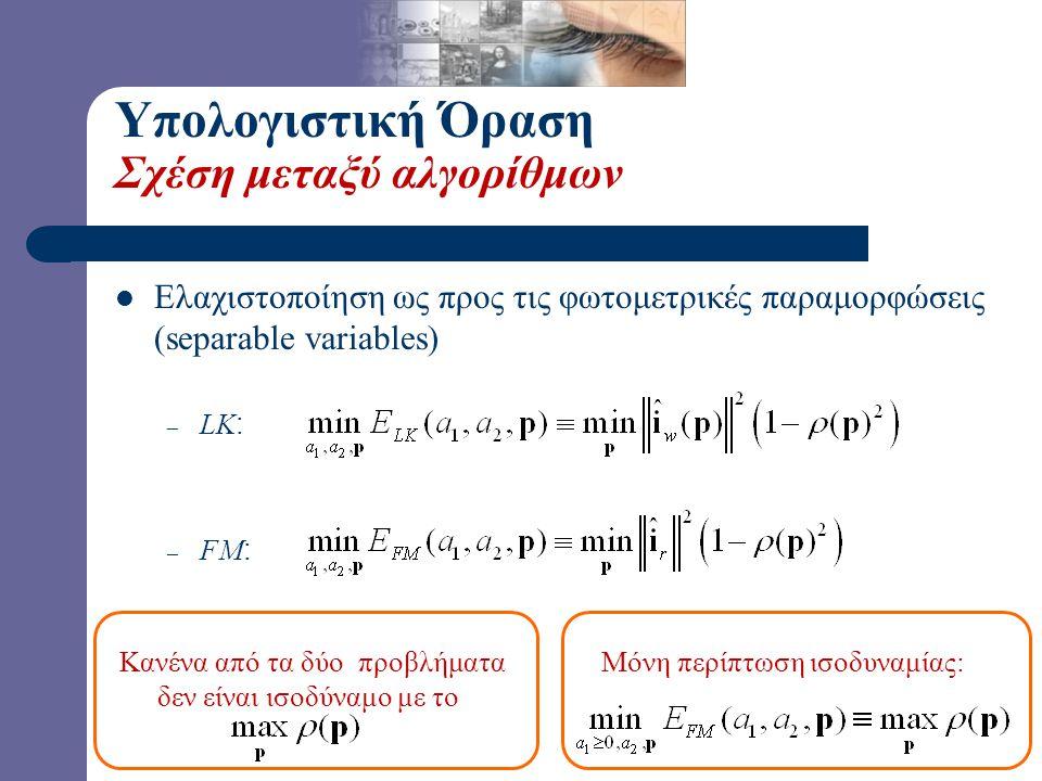 Υπολογιστική Όραση Σχέση μεταξύ αλγορίθμων  Ελαχιστοποίηση ως προς τις φωτομετρικές παραμορφώσεις (separable variables) – LK : – FM : Κανένα από τα δ