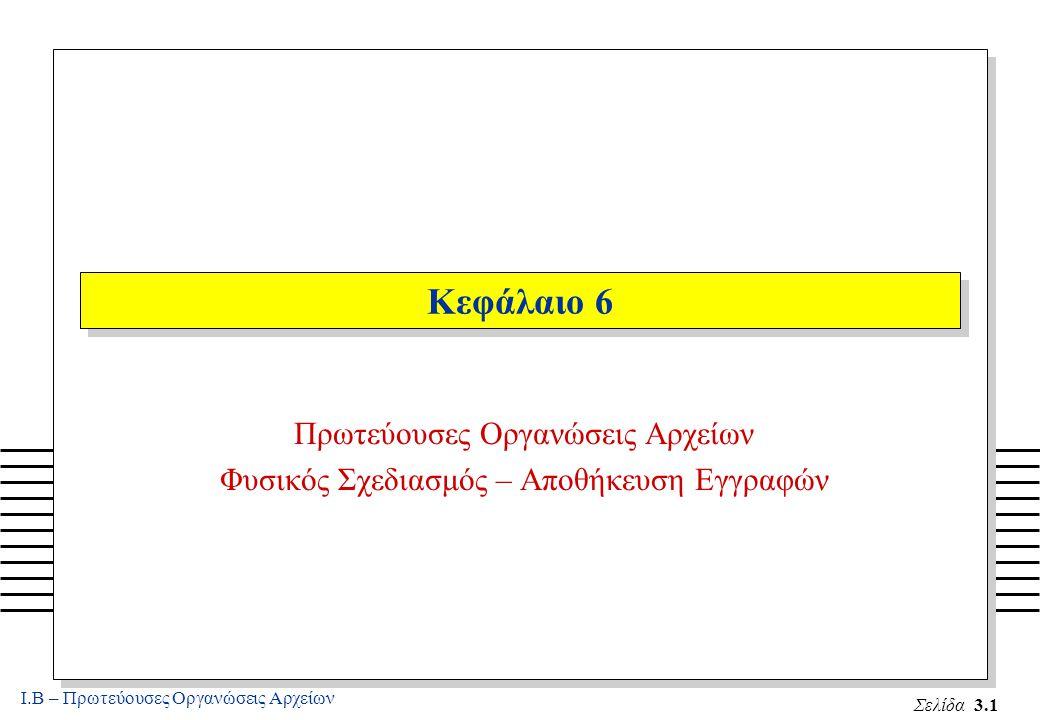 Ι.Β – Πρωτεύουσες Οργανώσεις Αρχείων Σελίδα 3.1 Κεφάλαιο 6 Πρωτεύουσες Οργανώσεις Αρχείων Φυσικός Σχεδιασμός – Αποθήκευση Εγγραφών