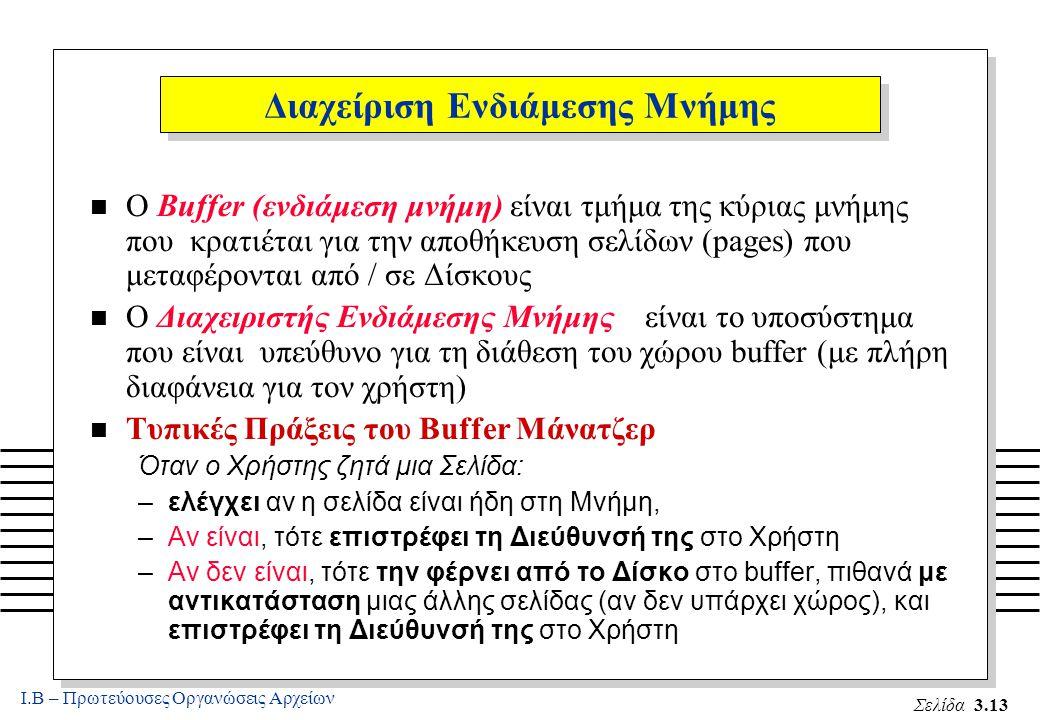 Ι.Β – Πρωτεύουσες Οργανώσεις Αρχείων Σελίδα 3.13 Διαχείριση Ενδιάμεσης Μνήμης n Ο Buffer (ενδιάμεση μνήμη) είναι τμήμα της κύριας μνήμης που κρατιέται για την αποθήκευση σελίδων (pages) που μεταφέρονται από / σε Δίσκους n Ο Διαχειριστής Ενδιάμεσης Μνήμης είναι το υποσύστημα που είναι υπεύθυνο για τη διάθεση του χώρου buffer (με πλήρη διαφάνεια για τον χρήστη) n Τυπικές Πράξεις του Buffer Μάνατζερ Όταν ο Χρήστης ζητά μια Σελίδα: –ελέγχει αν η σελίδα είναι ήδη στη Μνήμη, –Αν είναι, τότε επιστρέφει τη Διεύθυνσή της στο Χρήστη –Αν δεν είναι, τότε την φέρνει από το Δίσκο στο buffer, πιθανά με αντικατάσταση μιας άλλης σελίδας (αν δεν υπάρχει χώρος), και επιστρέφει τη Διεύθυνσή της στο Χρήστη