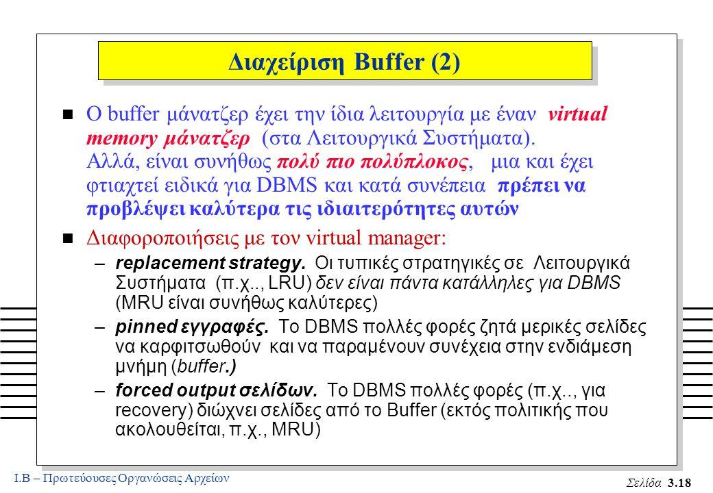 Ι.Β – Πρωτεύουσες Οργανώσεις Αρχείων Σελίδα 3.18 Διαχείριση Buffer (2) n Ο buffer μάνατζερ έχει την ίδια λειτουργία με έναν virtual memory μάνατζερ (στα Λειτουργικά Συστήματα).