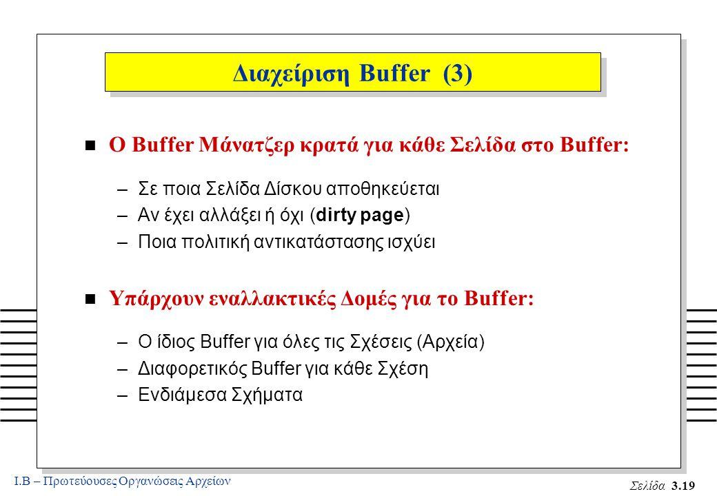 Ι.Β – Πρωτεύουσες Οργανώσεις Αρχείων Σελίδα 3.19 Διαχείριση Buffer (3) n Ο Buffer Μάνατζερ κρατά για κάθε Σελίδα στο Buffer: –Σε ποια Σελίδα Δίσκου αποθηκεύεται –Αν έχει αλλάξει ή όχι (dirty page) –Ποια πολιτική αντικατάστασης ισχύει n Υπάρχουν εναλλακτικές Δομές για το Buffer: –Ο ίδιος Buffer για όλες τις Σχέσεις (Αρχεία) –Διαφορετικός Buffer για κάθε Σχέση –Ενδιάμεσα Σχήματα