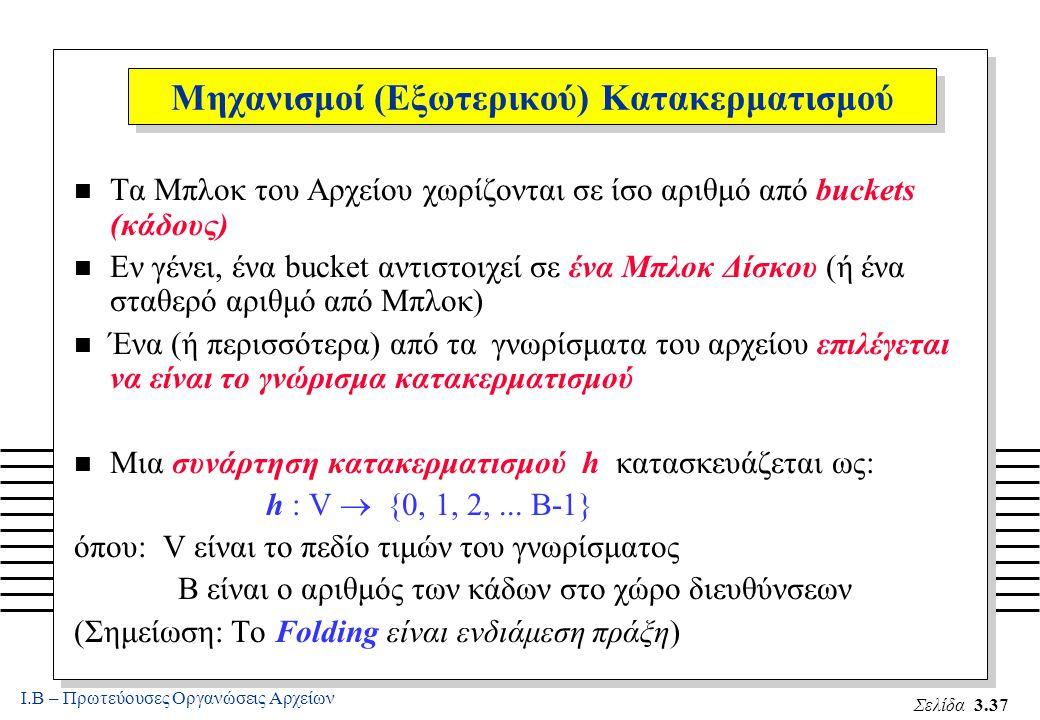 Ι.Β – Πρωτεύουσες Οργανώσεις Αρχείων Σελίδα 3.37 Μηχανισμοί (Εξωτερικού) Κατακερματισμού n Τα Μπλοκ του Αρχείου χωρίζονται σε ίσο αριθμό από buckets (κάδους) n Εν γένει, ένα bucket αντιστοιχεί σε ένα Μπλοκ Δίσκου (ή ένα σταθερό αριθμό από Μπλοκ) n Ένα (ή περισσότερα) από τα γνωρίσματα του αρχείου επιλέγεται να είναι το γνώρισμα κατακερματισμού n Μια συνάρτηση κατακερματισμού h κατασκευάζεται ως: h : V  {0, 1, 2,...