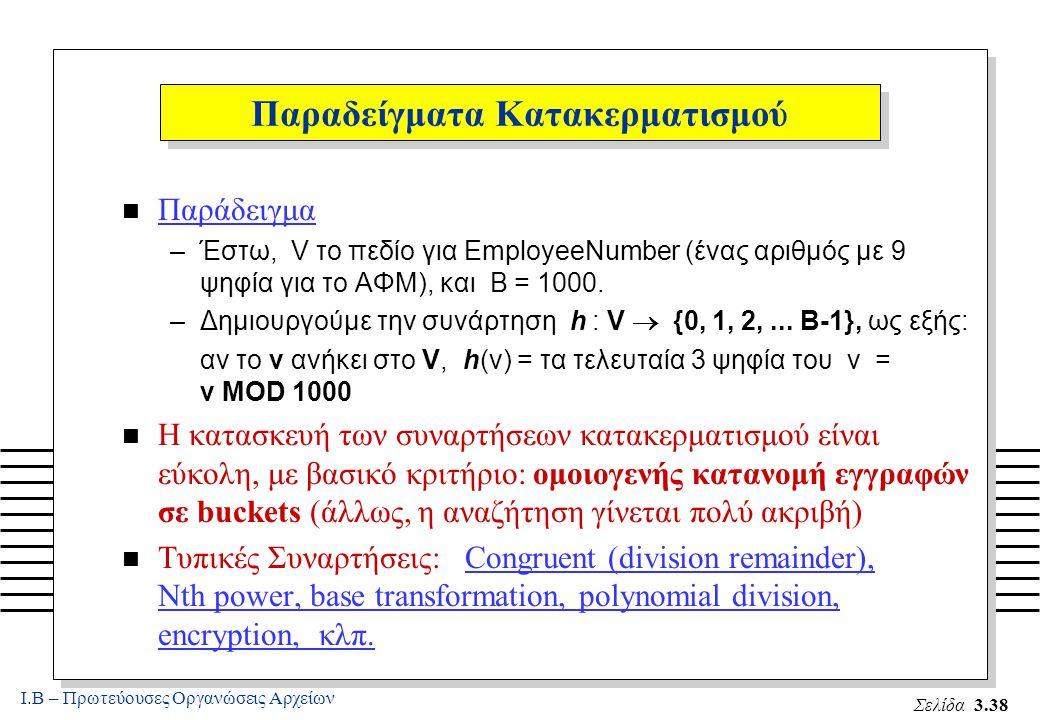 Ι.Β – Πρωτεύουσες Οργανώσεις Αρχείων Σελίδα 3.38 Παραδείγματα Κατακερματισμού n Παράδειγμα –Έστω, V το πεδίο για EmployeeNumber (ένας αριθμός με 9 ψηφία για το ΑΦΜ), και B = 1000.