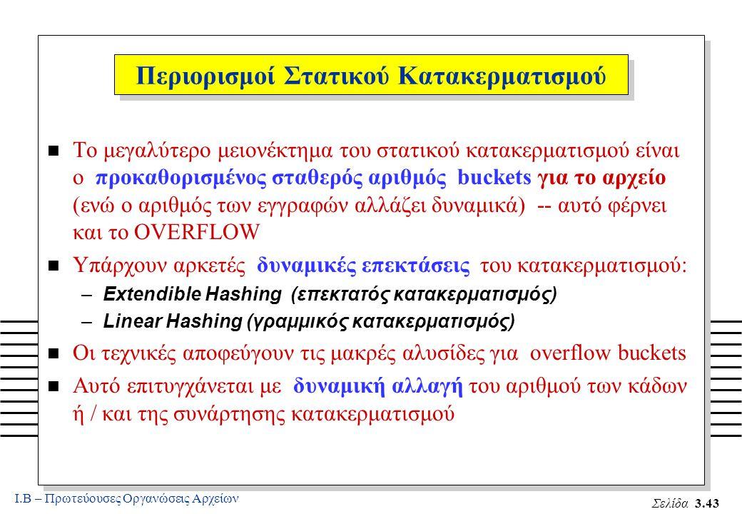Ι.Β – Πρωτεύουσες Οργανώσεις Αρχείων Σελίδα 3.43 Περιορισμοί Στατικού Κατακερματισμού n Το μεγαλύτερο μειονέκτημα του στατικού κατακερματισμού είναι ο προκαθορισμένος σταθερός αριθμός buckets για το αρχείο (ενώ ο αριθμός των εγγραφών αλλάζει δυναμικά) -- αυτό φέρνει και το OVERFLOW n Υπάρχουν αρκετές δυναμικές επεκτάσεις του κατακερματισμού: –Extendible Hashing (επεκτατός κατακερματισμός) –Linear Hashing (γραμμικός κατακερματισμός) n Οι τεχνικές αποφεύγουν τις μακρές αλυσίδες για overflow buckets n Αυτό επιτυγχάνεται με δυναμική αλλαγή του αριθμού των κάδων ή / και της συνάρτησης κατακερματισμού