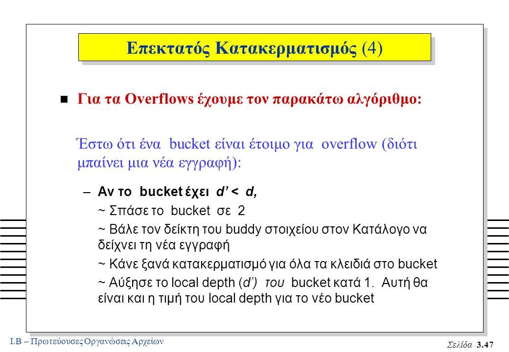 Ι.Β – Πρωτεύουσες Οργανώσεις Αρχείων Σελίδα 3.47 Επεκτατός Κατακερματισμός (4) n Για τα Overflows έχουμε τον παρακάτω αλγόριθμο: Έστω ότι ένα bucket είναι έτοιμο για overflow (διότι μπαίνει μια νέα εγγραφή): –Αν το bucket έχει d' < d, ~ Σπάσε το bucket σε 2 ~ Βάλε τον δείκτη του buddy στοιχείου στον Κατάλογο να δείχνει τη νέα εγγραφή ~ Κάνε ξανά κατακερματισμό για όλα τα κλειδιά στο bucket ~ Αύξησε το local depth (d') του bucket κατά 1.