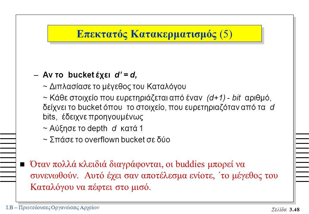 Ι.Β – Πρωτεύουσες Οργανώσεις Αρχείων Σελίδα 3.48 Επεκτατός Κατακερματισμός (5) –Αν το bucket έχει d' = d, ~ Διπλασίασε το μέγεθος του Καταλόγου ~ Κάθε στοιχείο που ευρετηριάζεται από έναν (d+1) - bit αριθμό, δείχνει το bucket όπου το στοιχείο, που ευρετηριαζόταν από τα d bits, έδειχνε προηγουμένως ~ Αύξησε το depth d κατά 1 ~ Σπάσε το overflown bucket σε δύο n Όταν πολλά κλειδιά διαγράφονται, οι buddies μπορεί να συνενωθούν.