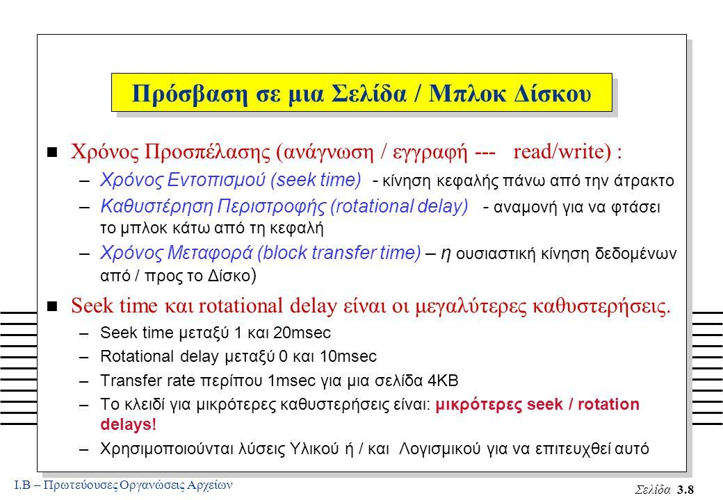 Ι.Β – Πρωτεύουσες Οργανώσεις Αρχείων Σελίδα 3.8 n Χρόνος Προσπέλασης (ανάγνωση / εγγραφή --- read/write) : –Χρόνος Εντοπισμού (seek time) - κίνηση κεφαλής πάνω από την άτρακτο –Καθυστέρηση Περιστροφής (rotational delay) - αναμονή για να φτάσει το μπλοκ κάτω από τη κεφαλή –Χρόνος Μεταφορά (block transfer time) – η ουσιαστική κίνηση δεδομένων από / προς το Δίσκο ) n Seek time και rotational delay είναι οι μεγαλύτερες καθυστερήσεις.