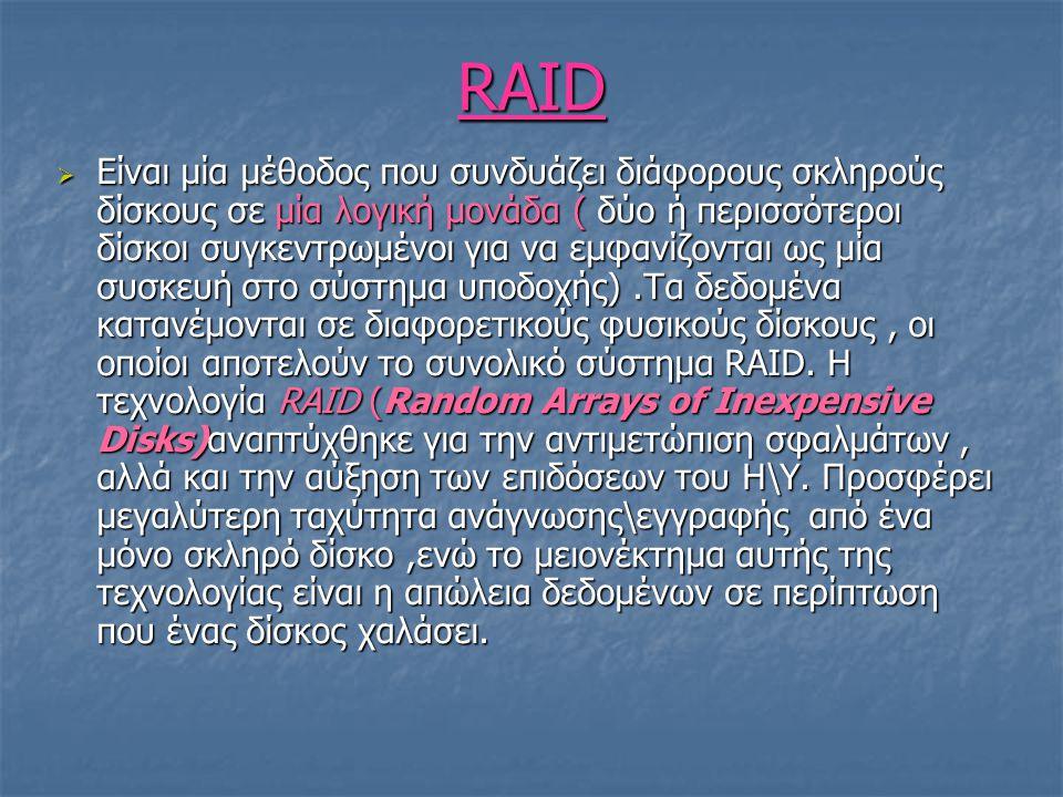 RAID  Είναι μία μέθοδος που συνδυάζει διάφορους σκληρούς δίσκους σε μία λογική μονάδα ( δύο ή περισσότεροι δίσκοι συγκεντρωμένοι για να εμφανίζονται