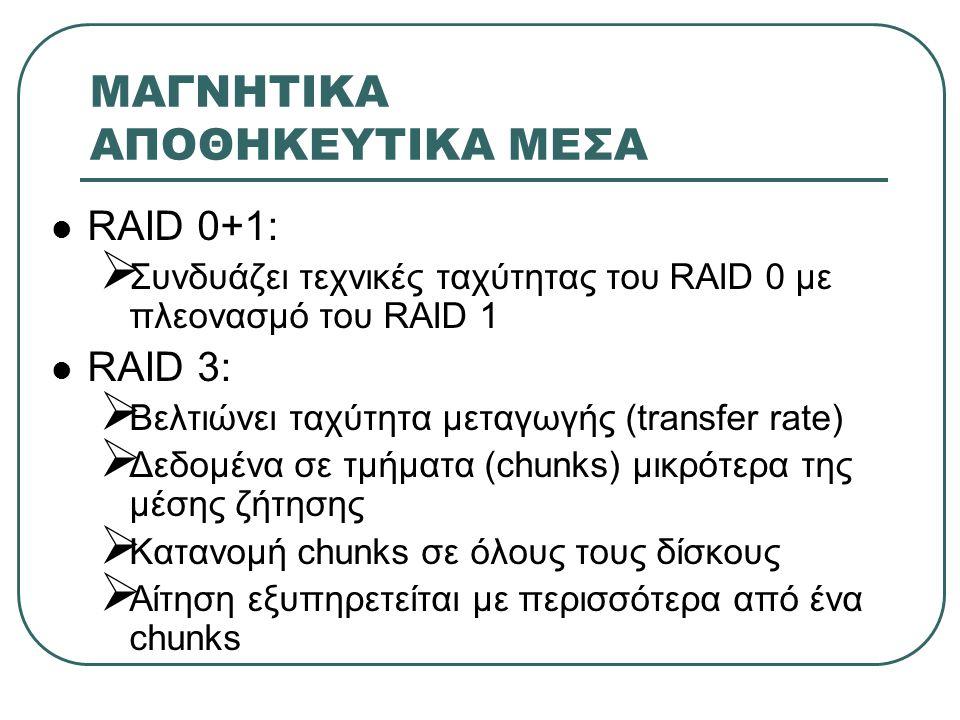ΜΑΓΝΗΤΙΚΑ ΑΠΟΘΗΚΕΥΤΙΚΑ ΜΕΣΑ  RAID 0+1:  Συνδυάζει τεχνικές ταχύτητας του RAID 0 με πλεονασμό του RAID 1  RAID 3:  Βελτιώνει ταχύτητα μεταγωγής (tr