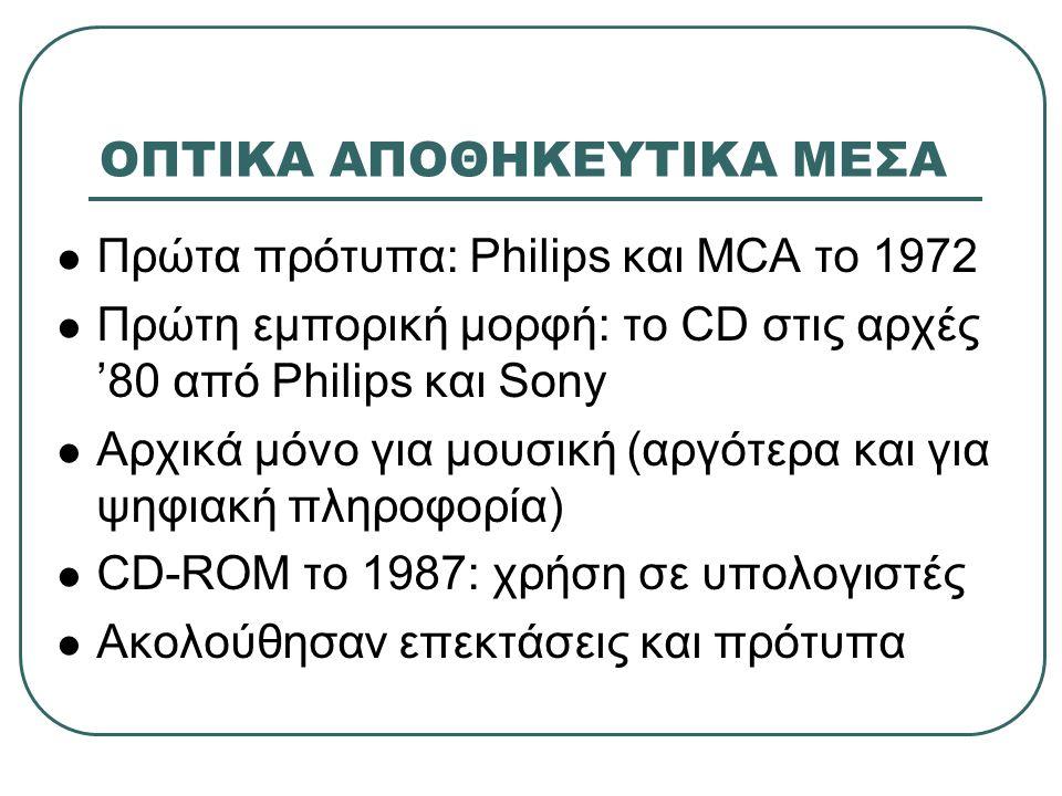 ΟΠΤΙΚΑ ΑΠΟΘΗΚΕΥΤΙΚΑ ΜΕΣΑ  Πρώτα πρότυπα: Philips και MCA το 1972  Πρώτη εμπορική μορφή: το CD στις αρχές '80 από Philips και Sony  Αρχικά μόνο για